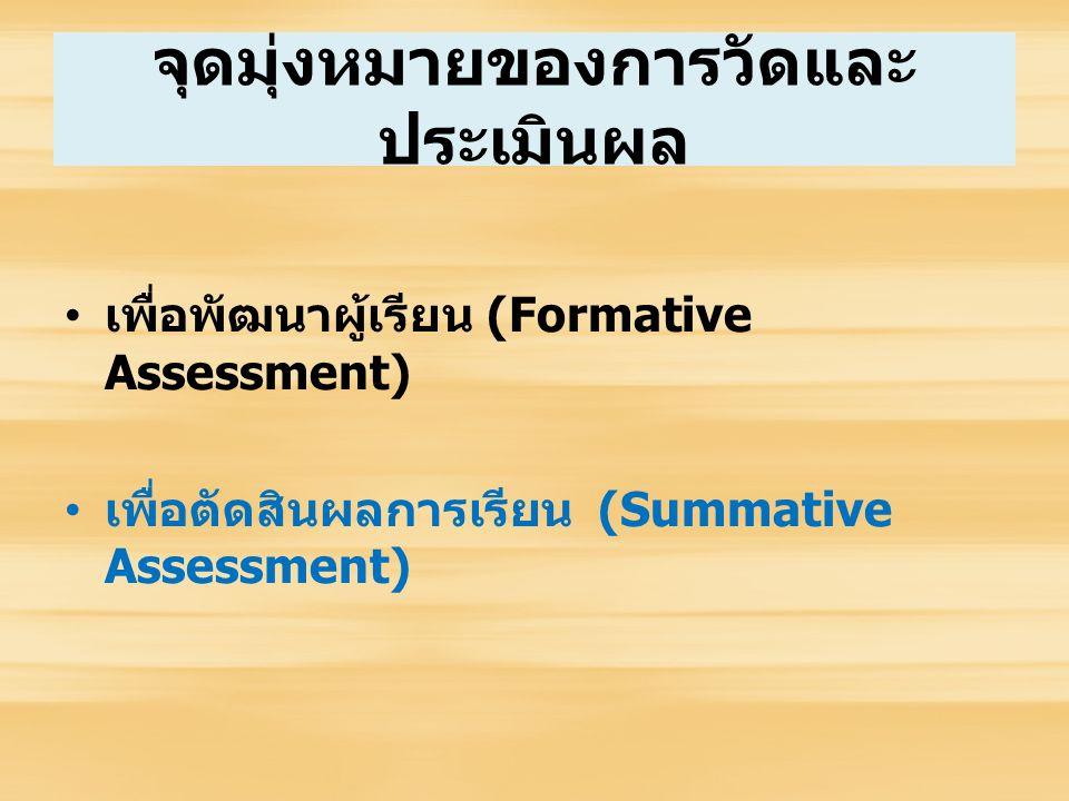 จุดมุ่งหมายของการวัดและ ประเมินผล เพื่อพัฒนาผู้เรียน (Formative Assessment) เพื่อตัดสินผลการเรียน (Summative Assessment)