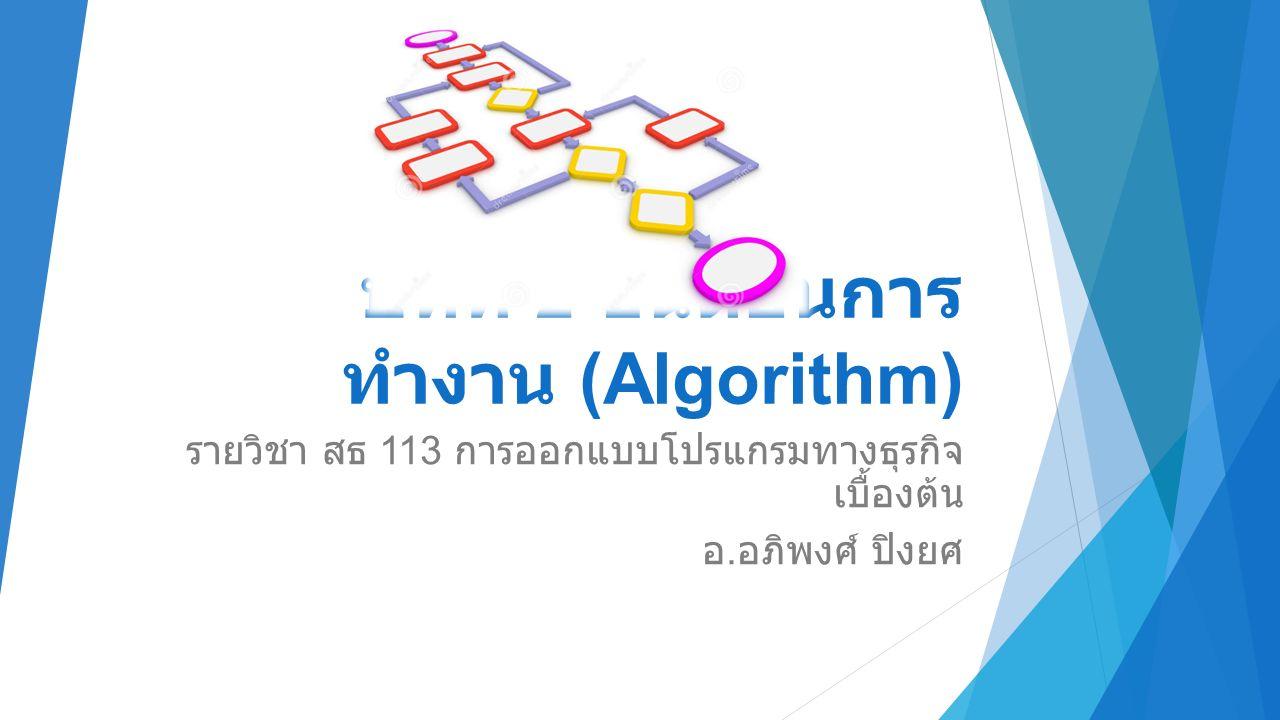 บทที่ 2 ขั้นตอนการ ทำงาน (Algorithm) รายวิชา สธ 113 การออกแบบโปรแกรมทางธุรกิจ เบื้องต้น อ.