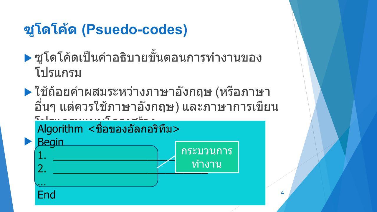 ซูโดโค้ด (Psuedo-codes)  ซูโดโค้ดเป็นคำอธิบายขั้นตอนการทำงานของ โปรแกรม  ใช้ถ้อยคำผสมระหว่างภาษาอังกฤษ ( หรือภาษา อื่นๆ แต่ควรใช้ภาษาอังกฤษ ) และภาษาการเขียน โปรแกรมแบบโครงสร้าง  รูปแบบของซูโดโค้ด ปกติจะเป็นไปตามรูป ด้านล่าง 4 Algorithm Begin 1.__________________________ 2.__________________________ … End กระบวนการ ทำงาน