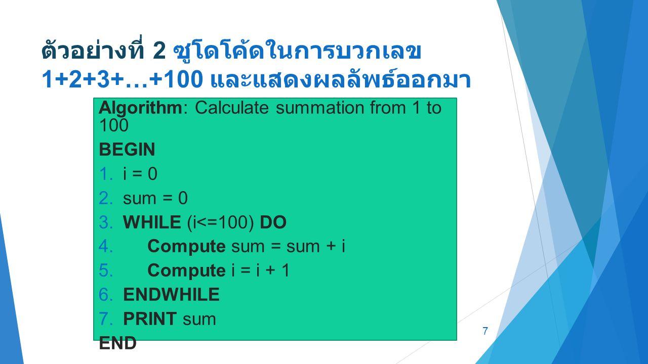 ตัวอย่างที่ 2 ซูโดโค้ดในการบวกเลข 1+2+3+…+100 และแสดงผลลัพธ์ออกมา 7 Algorithm: Calculate summation from 1 to 100 BEGIN 1.i = 0 2.sum = 0 3.WHILE (i<=100) DO 4.