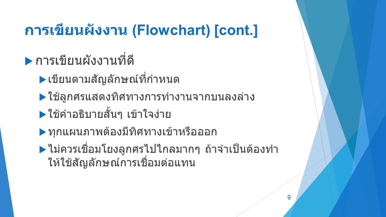 การเขียนผังงาน (Flowchart) [cont.]  การเขียนผังงานที่ดี  เขียนตามสัญลักษณ์ที่กำหนด  ใช้ลูกศรแสดงทิศทางการทำงานจากบนลงล่าง  ใช้คำอธิบายสั้นๆ เข้าใจง่าย  ทุกแผนภาพต้องมีทิศทางเข้าหรือออก  ไม่ควรเชื่อมโยงลูกศรไปไกลมากๆ ถ้าจำเป็นต้องทำ ให้ใช้สัญลักษณ์การเชื่อมต่อแทน 9