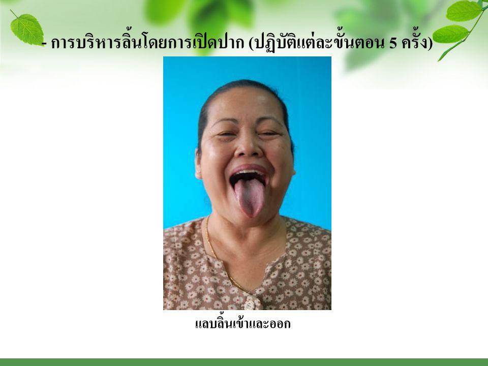 - การบริหารลิ้นโดยการเปิดปาก ( ปฏิบัติแต่ละขั้นตอน 5 ครั้ง ) แลบลิ้นเข้าและออก
