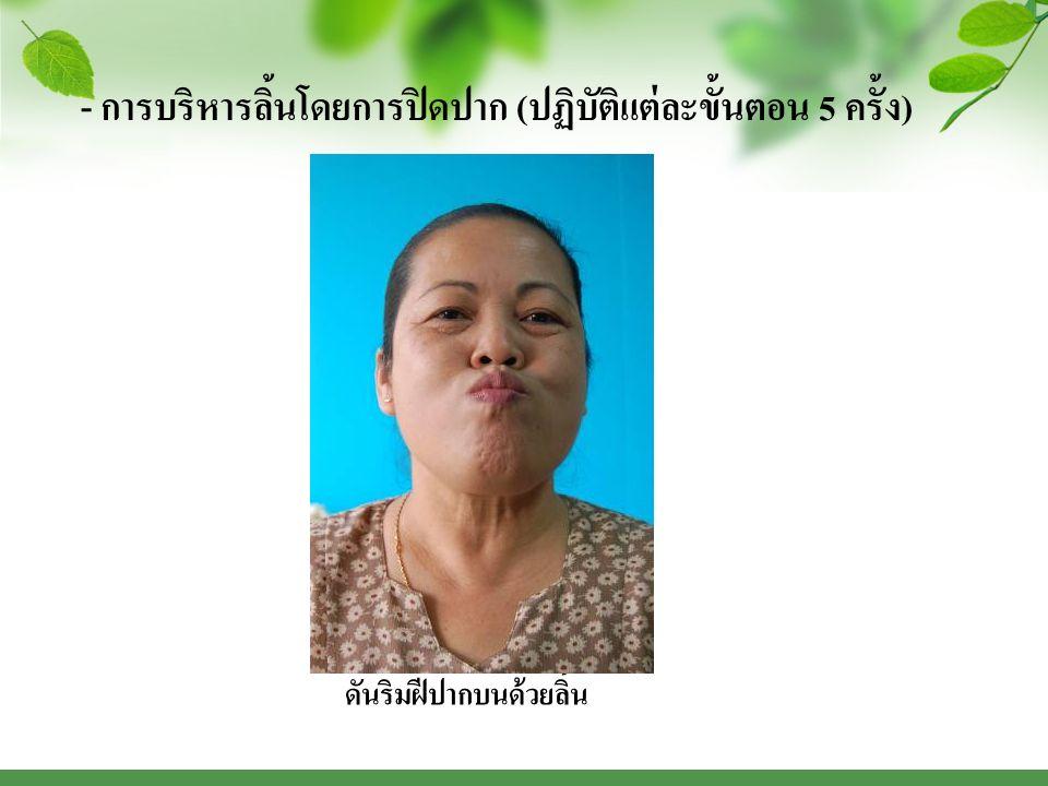 - การบริหารลิ้นโดยการปิดปาก ( ปฏิบัติแต่ละขั้นตอน 5 ครั้ง ) ดันริมฝีปากล่างด้วยลิ้น