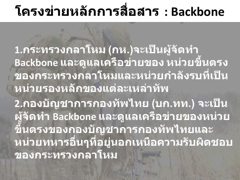 โครงข่ายหลักการสื่อสาร : Backbone 1. กระทรวงกลาโหม ( กห.) จะเป็นผู้จัดทำ Backbone และดูแลเครือข่ายของ หน่วยขึ้นตรง ของกระทรวงกลาโหมและหน่วยกำลังรบที่เ