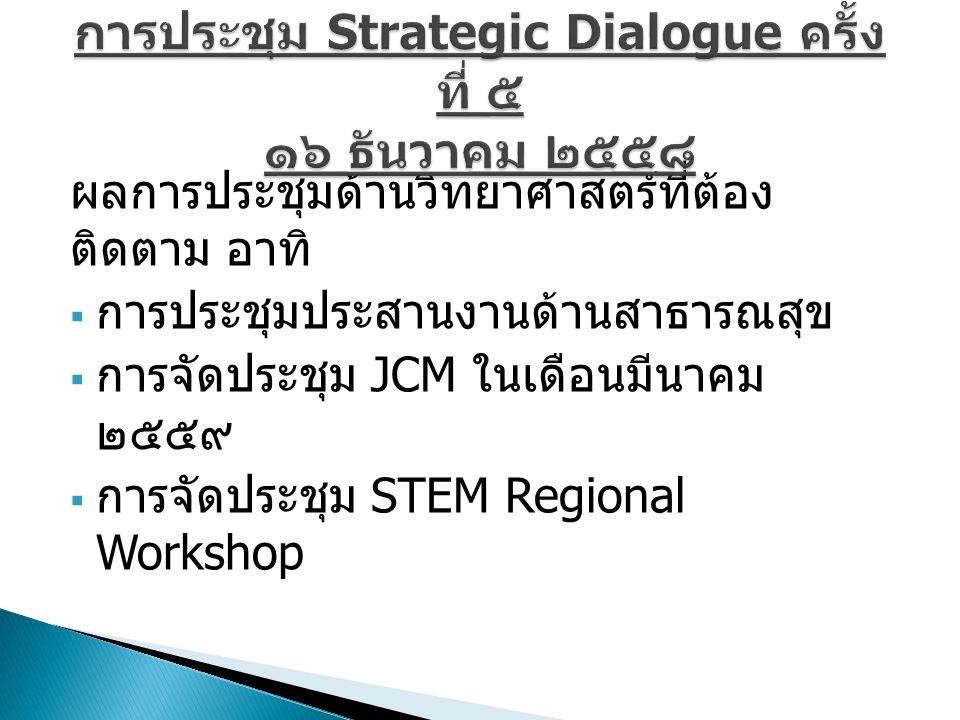 ผลการประชุมด้านวิทยาศาสตร์ที่ต้อง ติดตาม อาทิ  การประชุมประสานงานด้านสาธารณสุข  การจัดประชุม JCM ในเดือนมีนาคม ๒๕๕๙  การจัดประชุม STEM Regional Workshop