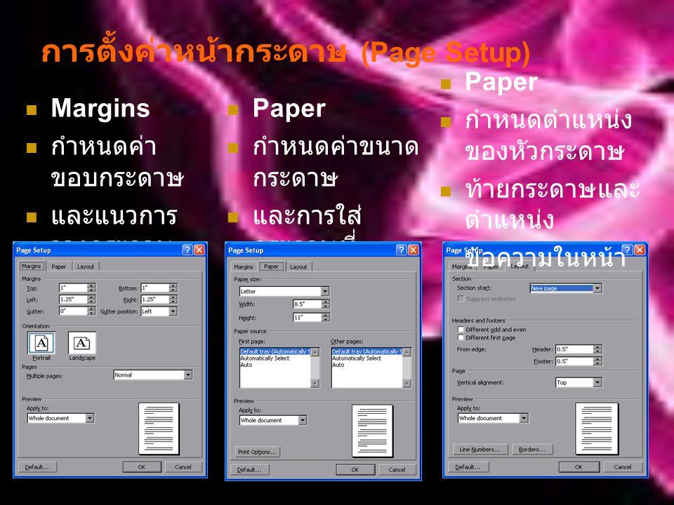 การตั้งค่าหน้ากระดาษ (Page Setup) Margins กำหนดค่า ขอบกระดาษ และแนวการ วางกระดาษ Paper กำหนดค่าขนาด กระดาษ และการใส่ กระดาษที่ เครื่องพิมพ์ Paper กำหนดตำแหน่ง ของหัวกระดาษ ท้ายกระดาษและ ตำแหน่ง ข้อความในหน้า