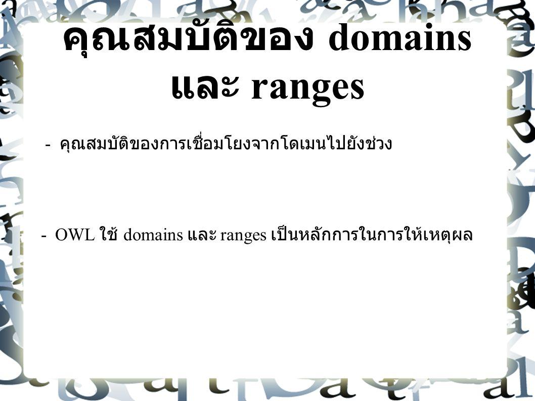 คุณสมบัติของ domains และ ranges - คุณสมบัติของการเชื่อมโยงจากโดเมนไปยังช่วง - OWL ใช้ domains และ ranges เป็นหลักการในการให้เหตุผล