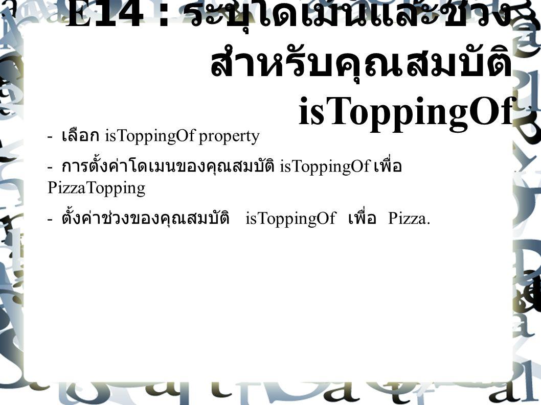 E14 : ระบุโดเมนและช่วง สำหรับคุณสมบัติ isToppingOf - เลือก isToppingOf property - การตั้งค่าโดเมนของคุณสมบัติ isToppingOf เพื่อ PizzaTopping - ตั้งค่าช่วงของคุณสมบัติ isToppingOf เพื่อ Pizza.