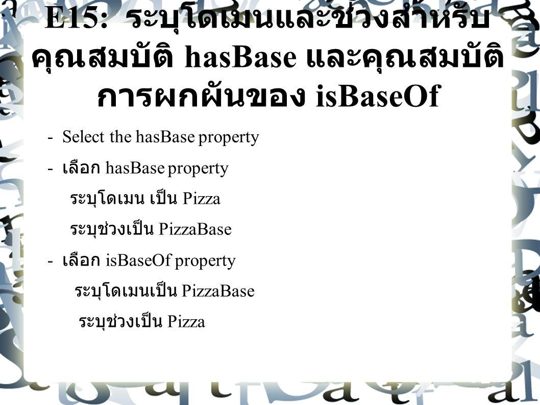 E15: ระบุโดเมนและช่วงสำหรับ คุณสมบัติ hasBase และคุณสมบัติ การผกผันของ isBaseOf - Select the hasBase property - เลือก hasBase property ระบุโดเมน เป็น Pizza ระบุช่วงเป็น PizzaBase - เลือก isBaseOf property ระบุโดเมนเป็น PizzaBase ระบุช่วงเป็น Pizza