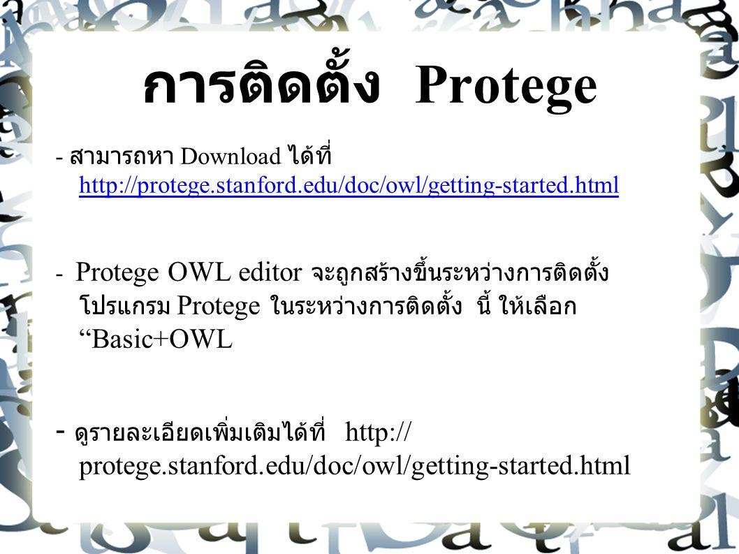 การติดตั้ง Protege - สามารถหา Download ได้ที่ http://protege.stanford.edu/doc/owl/getting-started.html http://protege.stanford.edu/doc/owl/getting-started.html - Protege OWL editor จะถูกสร้างขึ้นระหว่างการติดตั้ง โปรแกรม Protege ในระหว่างการติดตั้ง นี้ ให้เลือก Basic+OWL - ดูรายละเอียดเพิ่มเติมได้ที่ http:// protege.stanford.edu/doc/owl/getting-started.html