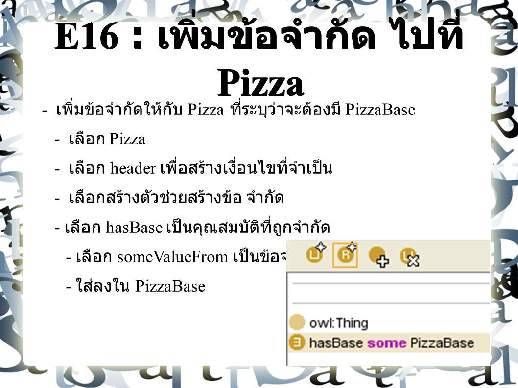 E16 : เพิ่มข้อจำกัด ไปที่ Pizza - เพิ่มข้อจำกัดให้กับ Pizza ที่ระบุว่าจะต้องมี PizzaBase - เลือก Pizza - เลือก header เพื่อสร้างเงื่อนไขที่จำเป็น - เลือกสร้างตัวช่วยสร้างข้อ จำกัด - เลือก hasBase เป็นคุณสมบัติที่ถูกจำกัด - เลือก someValueFrom เป็นข้อจำกัด - ใส่ลงใน PizzaBase