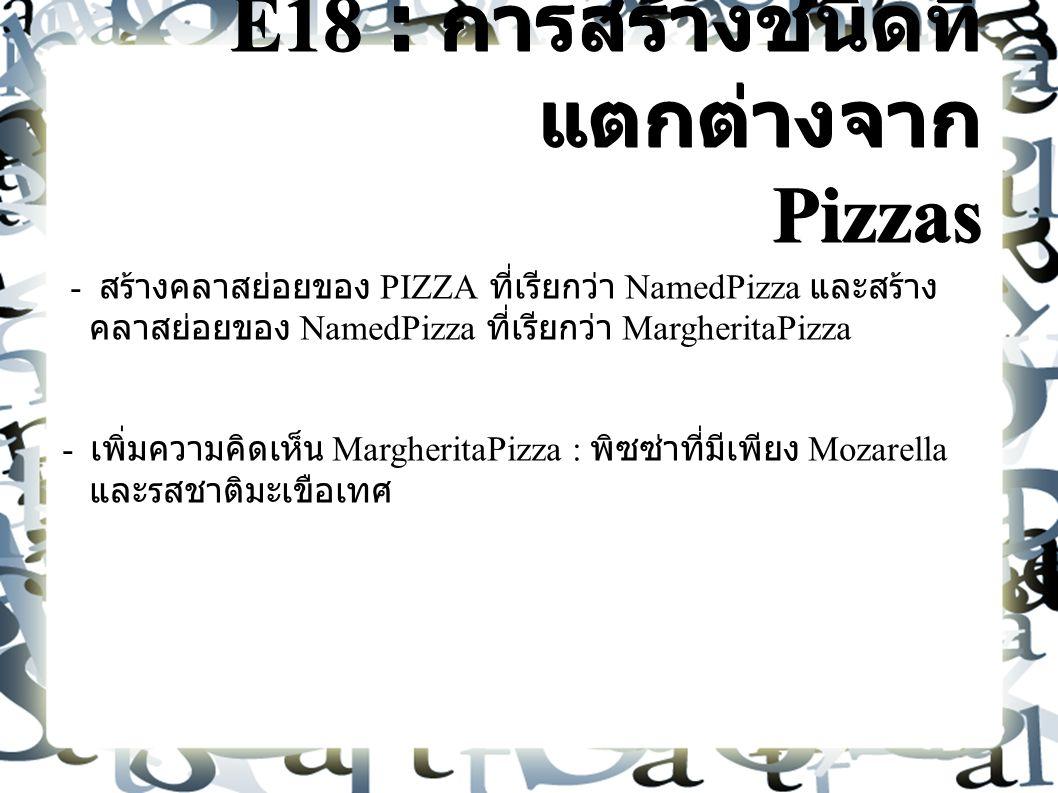E18 : การสร้างชนิดที่ แตกต่างจาก Pizzas - สร้างคลาสย่อยของ PIZZA ที่เรียกว่า NamedPizza และสร้าง คลาสย่อยของ NamedPizza ที่เรียกว่า MargheritaPizza - เพิ่มความคิดเห็น MargheritaPizza : พิซซ่าที่มีเพียง Mozarella และรสชาติมะเขือเทศ