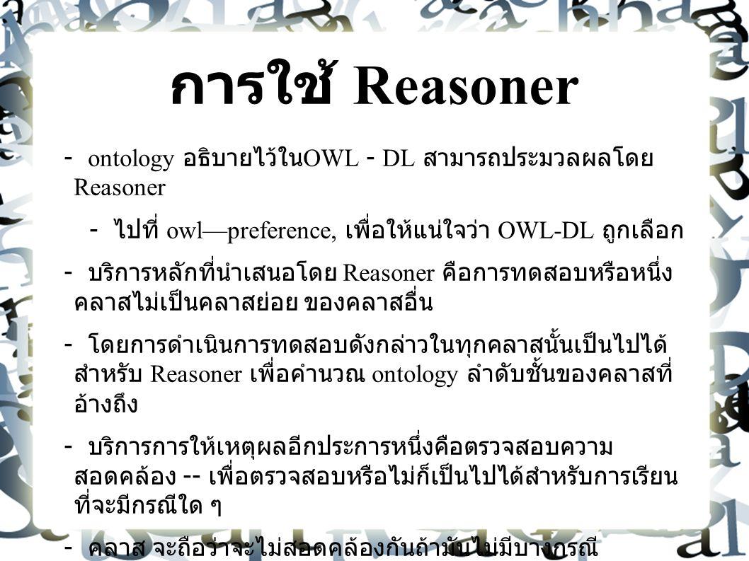 การใช้ Reasoner - ontology อธิบายไว้ใน OWL - DL สามารถประมวลผลโดย Reasoner - ไปที่ owl—preference, เพื่อให้แน่ใจว่า OWL-DL ถูกเลือก - บริการหลักที่นำเสนอโดย Reasoner คือการทดสอบหรือหนึ่ง คลาสไม่เป็นคลาสย่อย ของคลาสอื่น - โดยการดำเนินการทดสอบดังกล่าวในทุกคลาสนั้นเป็นไปได้ สำหรับ Reasoner เพื่อคำนวณ ontology ลำดับชั้นของคลาสที่ อ้างถึง - บริการการให้เหตุผลอีกประการหนึ่งคือตรวจสอบความ สอดคล้อง -- เพื่อตรวจสอบหรือไม่ก็เป็นไปได้สำหรับการเรียน ที่จะมีกรณีใด ๆ - คลาส จะถือว่าจะไม่สอดคล้องกันถ้ามันไม่มีบางกรณี