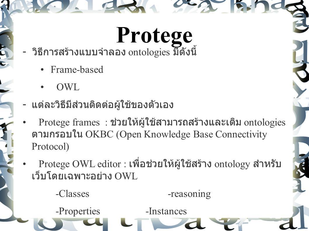 Protege - วิธีการสร้างแบบจำลอง ontologies มีดังนี้ Frame-based OWL - แต่ละวิธีมีส่วนติดต่อผู้ใช้ของตัวเอง Protege frames : ช่วยให้ผู้ใช้สามารถสร้างและเติม ontologies ตามกรอบใน OKBC (Open Knowledge Base Connectivity Protocol) Protege OWL editor : เพื่อช่วยให้ผู้ใช้สร้าง ontology สำหรับ เว็บโดยเฉพาะอย่าง OWL -Classes -reasoning -Properties -Instances