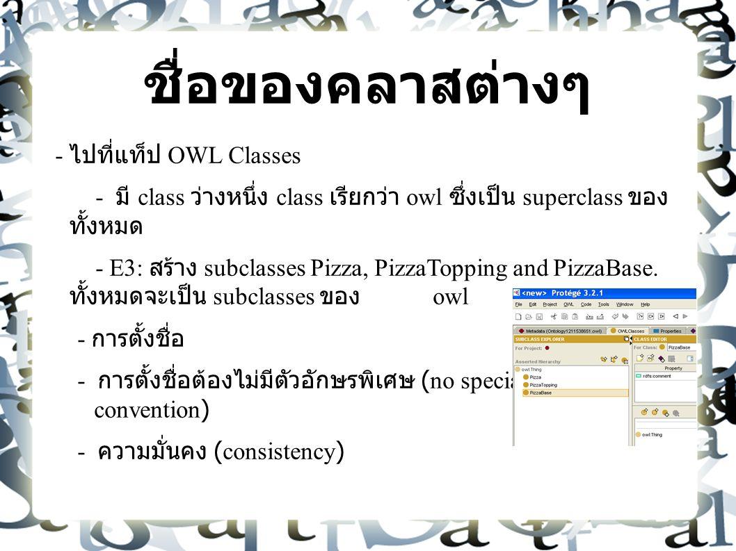 ชื่อของคลาสต่างๆ - ไปที่แท็ป OWL Classes - มี class ว่างหนึ่ง class เรียกว่า owl ซึ่งเป็น superclass ของ ทั้งหมด - E3: สร้าง subclasses Pizza, PizzaTopping and PizzaBase.