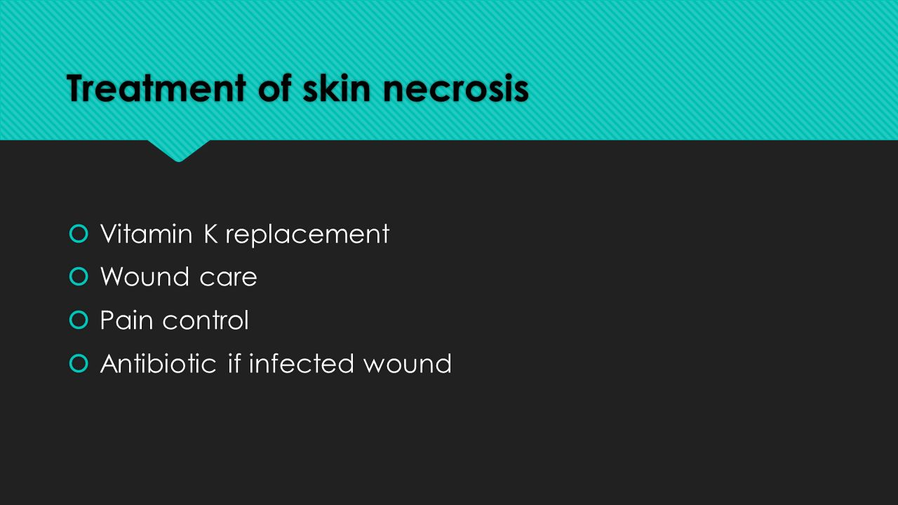 Treatment of skin necrosis  Vitamin K replacement  Wound care  Pain control  Antibiotic if infected wound  Vitamin K replacement  Wound care  Pain control  Antibiotic if infected wound