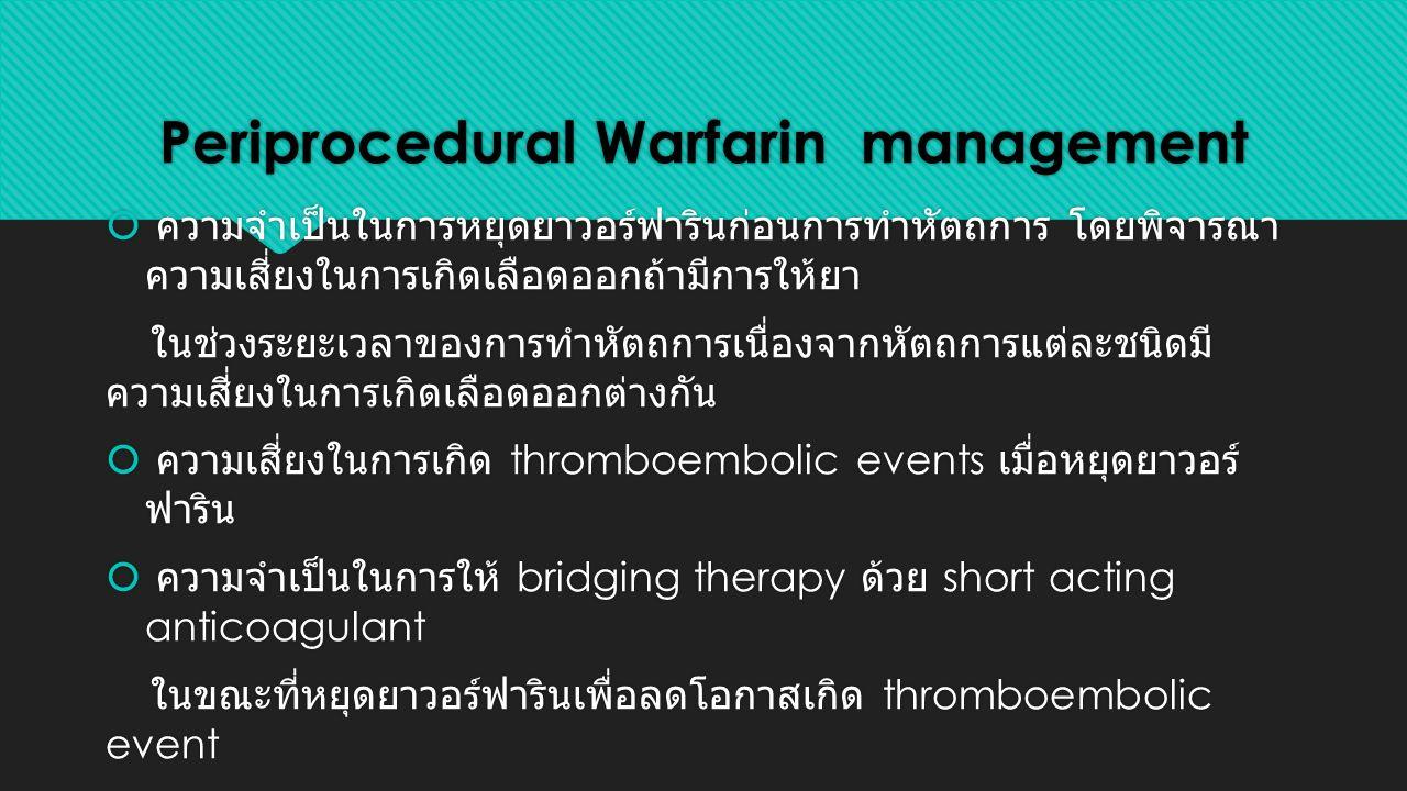Periprocedural Warfarin management  ความจำเป็นในการหยุดยาวอร์ฟารินก่อนการทำหัตถการ โดยพิจารณา ความเสี่ยงในการเกิดเลือดออกถ้ามีการให้ยา ในช่วงระยะเวลาของการทำหัตถการเนื่องจากหัตถการแต่ละชนิดมี ความเสี่ยงในการเกิดเลือดออกต่างกัน  ความเสี่ยงในการเกิด thromboembolic events เมื่อหยุดยาวอร์ ฟาริน  ความจำเป็นในการให้ bridging therapy ด้วย short acting anticoagulant ในขณะที่หยุดยาวอร์ฟารินเพื่อลดโอกาสเกิด thromboembolic event  ความจำเป็นในการหยุดยาวอร์ฟารินก่อนการทำหัตถการ โดยพิจารณา ความเสี่ยงในการเกิดเลือดออกถ้ามีการให้ยา ในช่วงระยะเวลาของการทำหัตถการเนื่องจากหัตถการแต่ละชนิดมี ความเสี่ยงในการเกิดเลือดออกต่างกัน  ความเสี่ยงในการเกิด thromboembolic events เมื่อหยุดยาวอร์ ฟาริน  ความจำเป็นในการให้ bridging therapy ด้วย short acting anticoagulant ในขณะที่หยุดยาวอร์ฟารินเพื่อลดโอกาสเกิด thromboembolic event