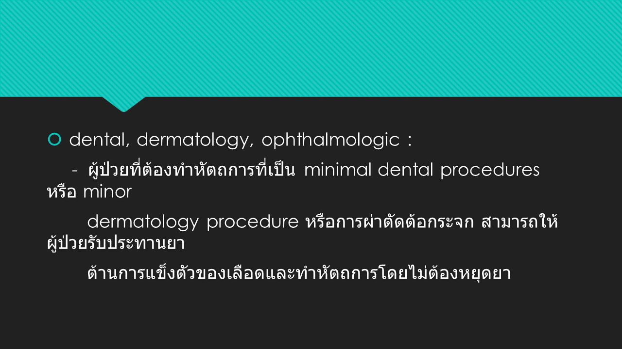  dental, dermatology, ophthalmologic : - ผู้ป่วยที่ต้องทำหัตถการที่เป็น minimal dental procedures หรือ minor dermatology procedure หรือการผ่าตัดต้อกระจก สามารถให้ ผู้ป่วยรับประทานยา ต้านการแข็งตัวของเลือดและทำหัตถการโดยไม่ต้องหยุดยา  dental, dermatology, ophthalmologic : - ผู้ป่วยที่ต้องทำหัตถการที่เป็น minimal dental procedures หรือ minor dermatology procedure หรือการผ่าตัดต้อกระจก สามารถให้ ผู้ป่วยรับประทานยา ต้านการแข็งตัวของเลือดและทำหัตถการโดยไม่ต้องหยุดยา