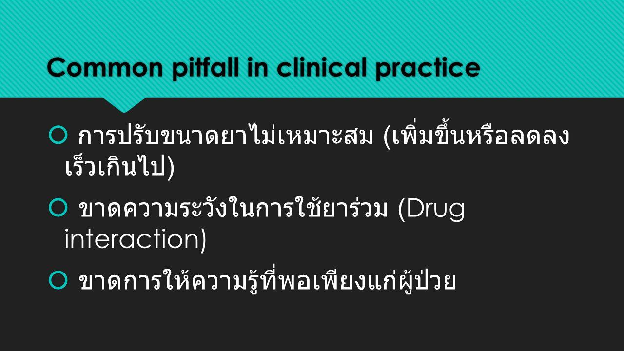 Common pitfall in clinical practice  การปรับขนาดยาไม่เหมาะสม ( เพิ่มขึ้นหรือลดลง เร็วเกินไป )  ขาดความระวังในการใช้ยาร่วม (Drug interaction)  ขาดการให้ความรู้ที่พอเพียงแก่ผู้ป่วย  การปรับขนาดยาไม่เหมาะสม ( เพิ่มขึ้นหรือลดลง เร็วเกินไป )  ขาดความระวังในการใช้ยาร่วม (Drug interaction)  ขาดการให้ความรู้ที่พอเพียงแก่ผู้ป่วย