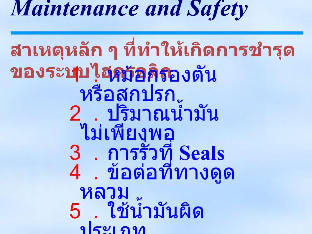 Maintenance and Safety สาเหตุหลัก ๆ ที่ทำให้เกิดการชำรุด ของระบบไฮดรอลิก 1.หม้อกรองตัน หรือสกปรก 2.ปริมาณน้ำมัน ไม่เพียงพอ 3.การรั่วที่ Seals 4.ข้อต่อที่ทางดูด หลวม 5.ใช้น้ำมันผิด ประเภท 6.อุณหภูมิน้ำมัน สูงเกินไป 7.ความดันสูง เกินไป