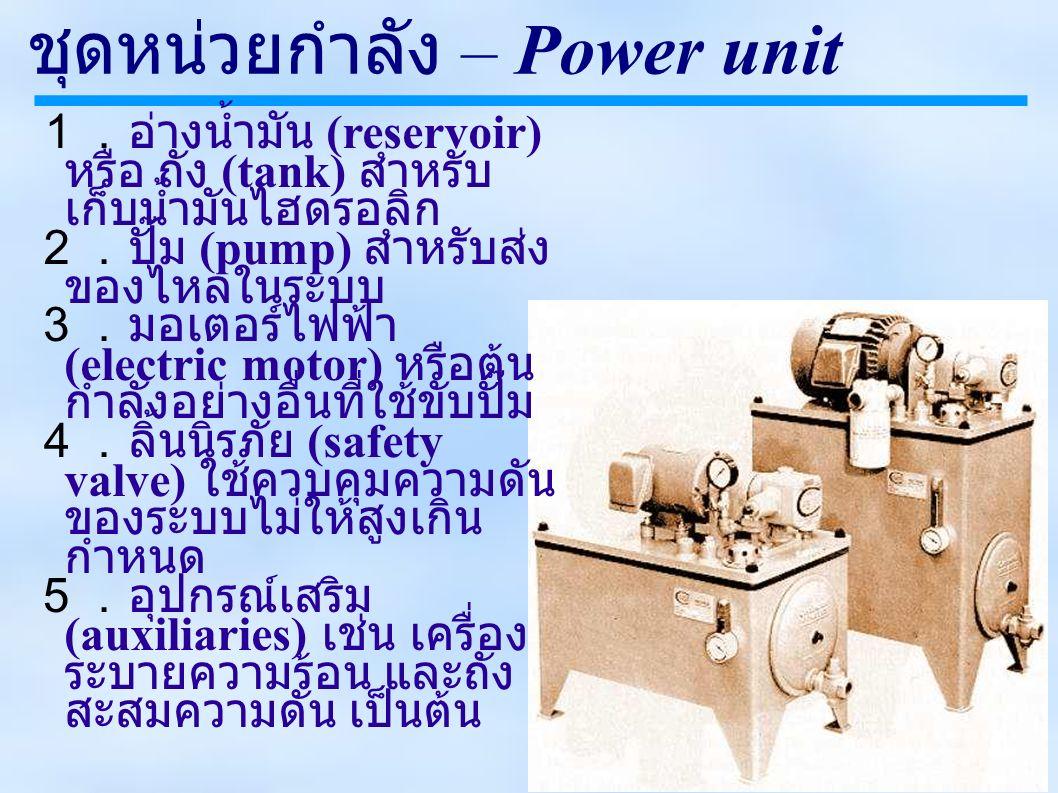 ชุดหน่วยกำลัง – Power unit 1.อ่างน้ำมัน (reservoir) หรือ ถัง (tank) สำหรับ เก็บน้ำมันไฮดรอลิก 2.ปั๊ม (pump) สำหรับส่ง ของไหลในระบบ 3.มอเตอร์ไฟฟ้า (electric motor) หรือต้น กำลังอย่างอื่นที่ใช้ขับปั๊ม 4.ลิ้นนิรภัย (safety valve) ใช้ควบคุมความดัน ของระบบไม่ให้สูงเกิน กำหนด 5.อุปกรณ์เสริม (auxiliaries) เช่น เครื่อง ระบายความร้อน และถัง สะสมความดัน เป็นต้น