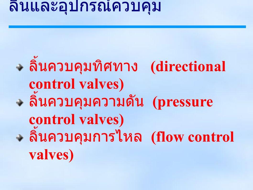 ลิ้นและอุปกรณ์ควบคุม ลิ้นควบคุมทิศทาง (directional control valves) ลิ้นควบคุมความดัน (pressure control valves) ลิ้นควบคุมการไหล (flow control valves)