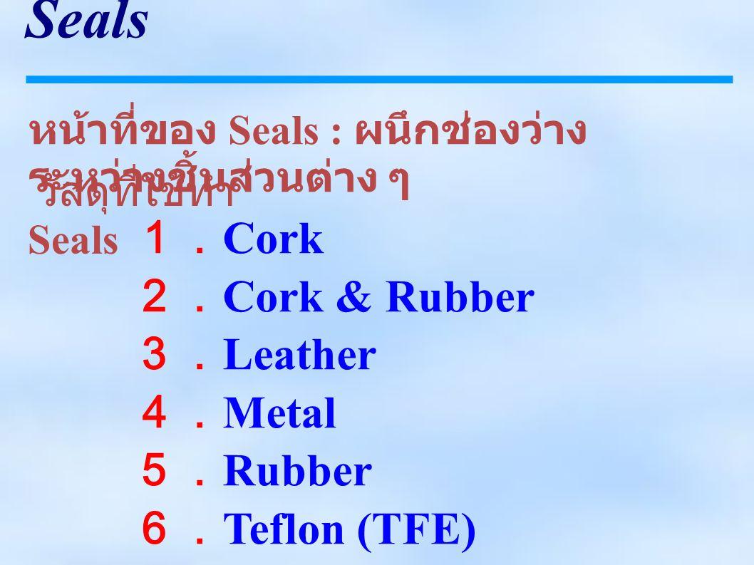Seals หน้าที่ของ Seals : ผนึกช่องว่าง ระหว่างชิ้นส่วนต่าง ๆ 1. Cork 2. Cork & Rubber 3. Leather 4. Metal 5. Rubber 6. Teflon (TFE) 7. Elastomers ( ยาง สังเคราะห์ ) วัสดุที่ใช้ทำ Seals