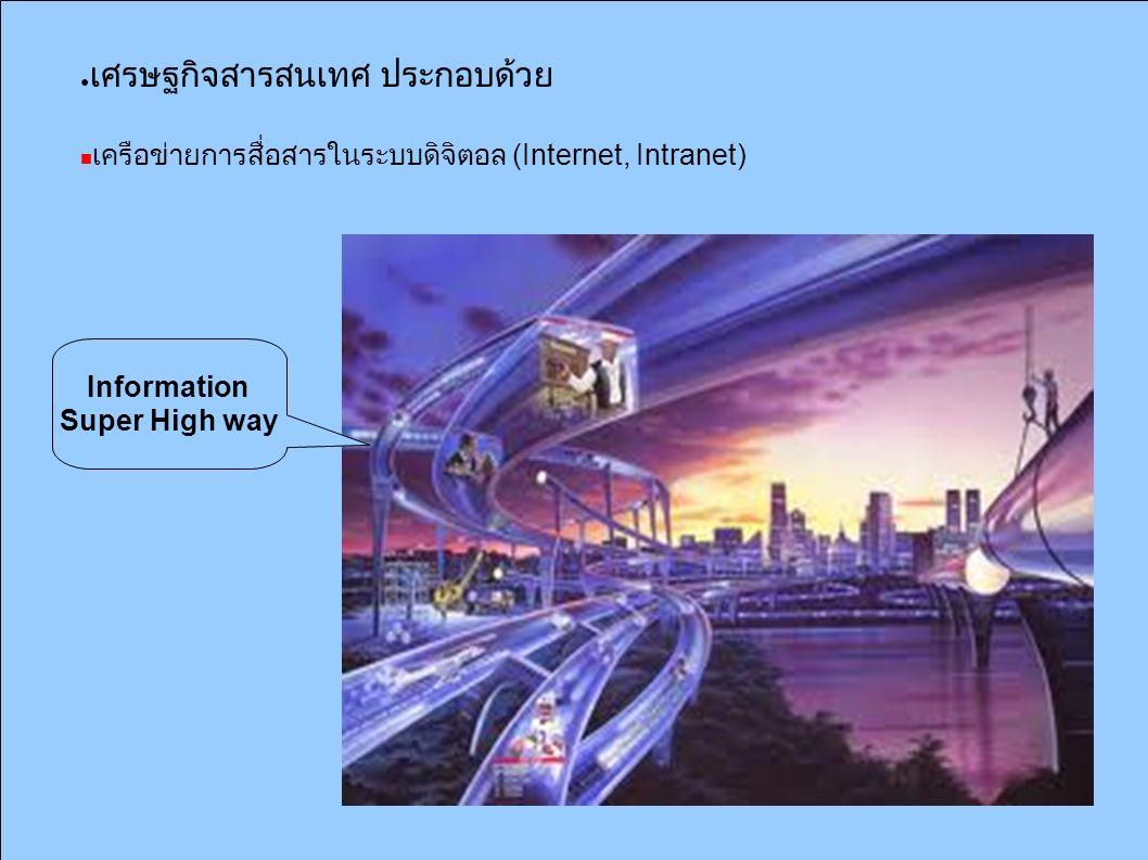 ● เศรษฐกิจสารสนเทศ ประกอบด้วย เครือข่ายการสื่อสารในระบบดิจิตอล (Internet, Intranet) Information Super High way