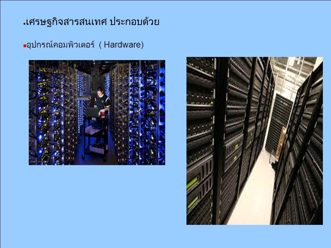 ● เศรษฐกิจสารสนเทศ ประกอบด้วย อุปกรณ์คอมพิวเตอร์ ( Hardware)