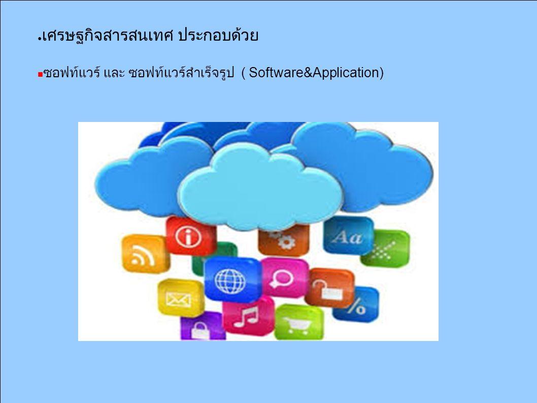 ● เศรษฐกิจสารสนเทศ ประกอบด้วย ซอฟท์แวร์ และ ซอฟท์แวร์สำเร็จรูป ( Software&Application)