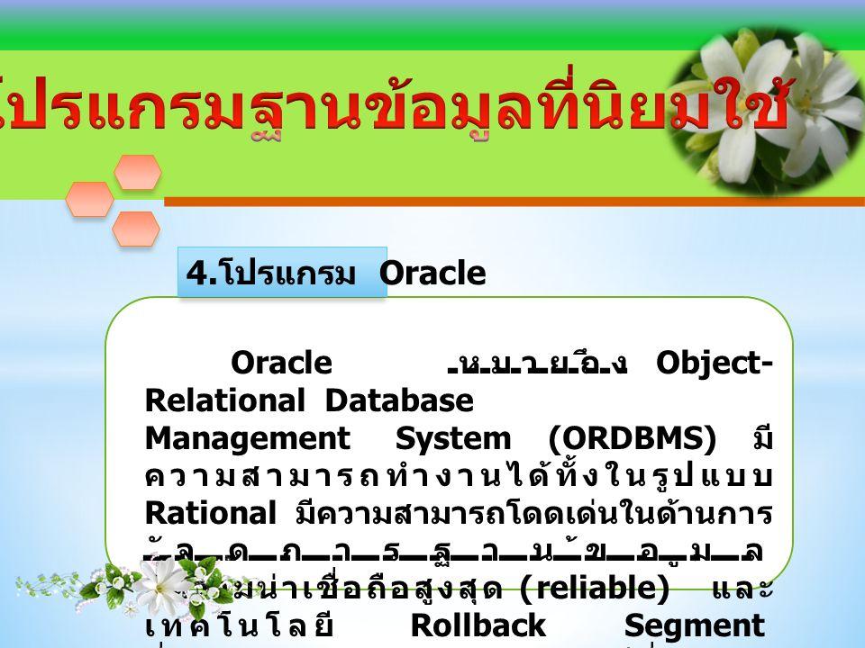 Oracle หมายถึง Object- Relational Database Management System (ORDBMS) มี ความสามารถทำงานได้ทั้งในรูปแบบ Rational มีความสามารถโดดเด่นในด้านการ จัดการฐานข้อมูล มีความน่าเชื่อถือสูงสุด (reliable) และ เทคโนโลยี Rollback Segment ที่สามารถจัดการกับข้อมูลในกรณีที่เกิดการ ล้มเหลวของระบบ 4.