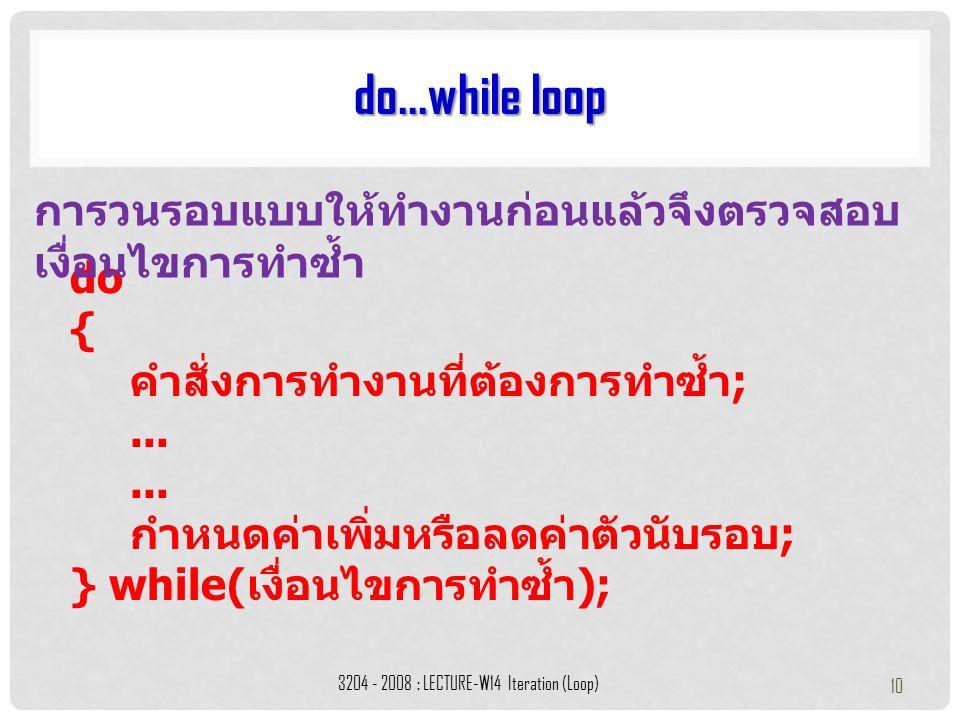 do { คำสั่งการทำงานที่ต้องการทำซ้ำ ;... กำหนดค่าเพิ่มหรือลดค่าตัวนับรอบ ; } while( เงื่อนไขการทำซ้ำ ); do...while loop 3204 - 2008 : LECTURE-W14 Itera