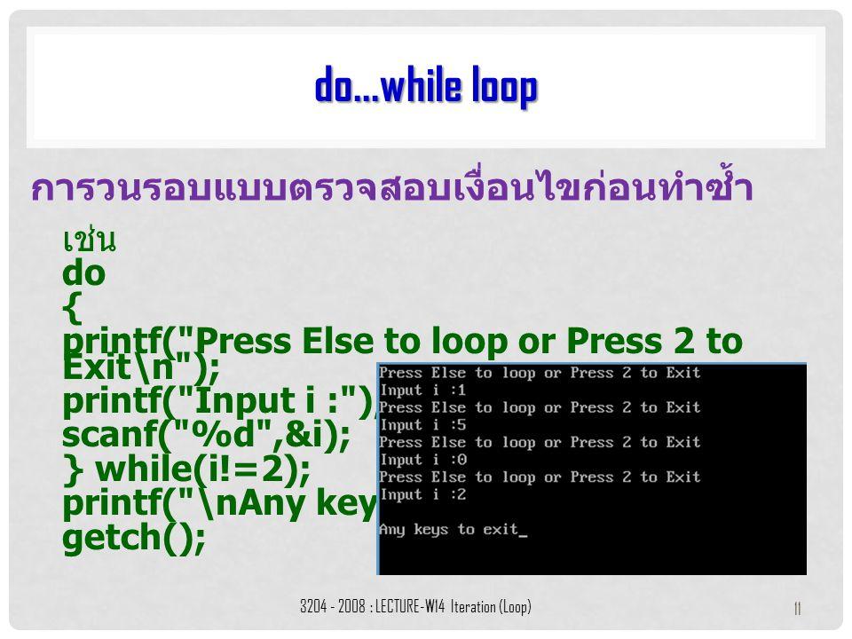 เช่น do { printf( Press Else to loop or Press 2 to Exit\n ); printf( Input i : ); scanf( %d ,&i); } while(i!=2); printf( \nAny keys to exit ); getch(); do...while loop 3204 - 2008 : LECTURE-W14 Iteration (Loop) 11 การวนรอบแบบตรวจสอบเงื่อนไขก่อนทำซ้ำ