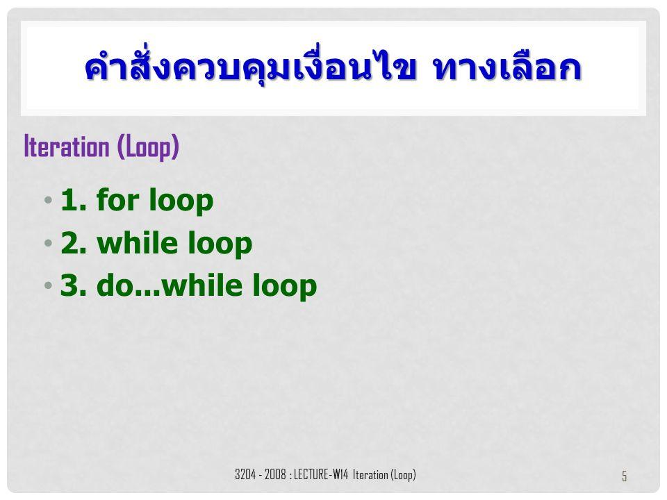 1. for loop 2. while loop 3. do...while loop คำสั่งควบคุมเงื่อนไข ทางเลือก 3204 - 2008 : LECTURE-W14 Iteration (Loop) 5 Iteration (Loop)