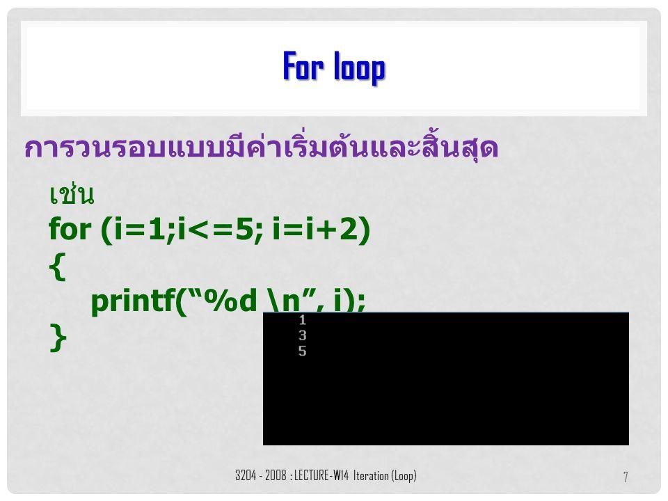 """เช่น for (i=1;i<=5; i=i+2) { printf(""""%d \n"""", i); } For loop 3204 - 2008 : LECTURE-W14 Iteration (Loop) 7 การวนรอบแบบมีค่าเริ่มต้นและสิ้นสุด"""