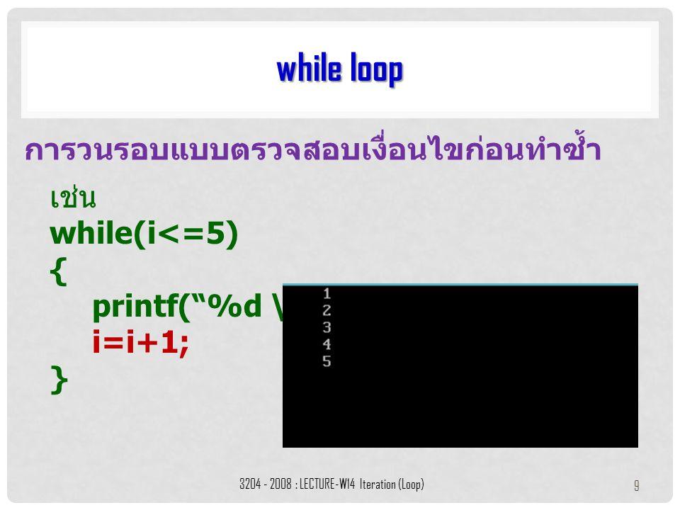"""เช่น while(i<=5) { printf(""""%d \n, i"""") i=i+1; } while loop 3204 - 2008 : LECTURE-W14 Iteration (Loop) 9 การวนรอบแบบตรวจสอบเงื่อนไขก่อนทำซ้ำ"""