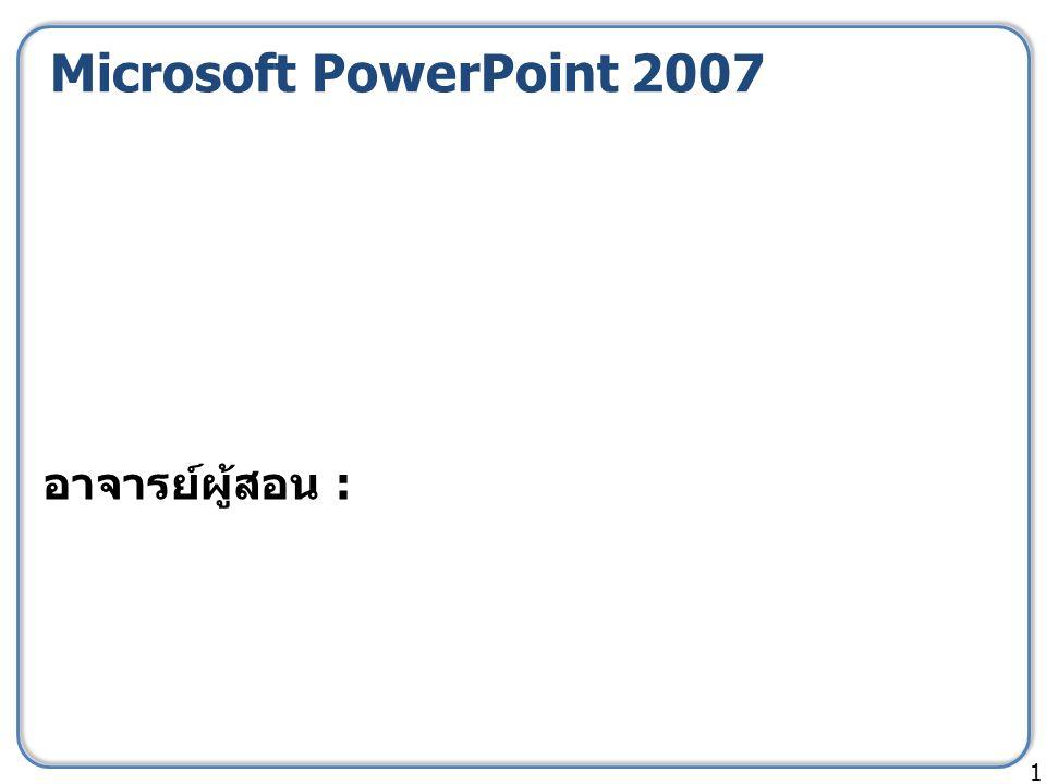 Microsoft PowerPoint 2007 1 อาจารย์ผู้สอน :