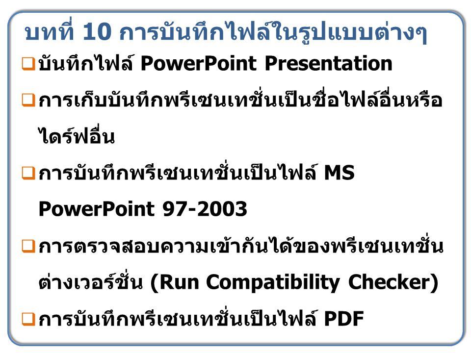 บทที่ 10 การบันทึกไฟล์ในรูปแบบต่างๆ  บันทึกไฟล์ PowerPoint Presentation  การเก็บบันทึกพรีเซนเทชั่นเป็นชื่อไฟล์อื่นหรือ ไดร์ฟอื่น  การบันทึกพรีเซนเทชั่นเป็นไฟล์ MS PowerPoint 97-2003  การตรวจสอบความเข้ากันได้ของพรีเซนเทชั่น ต่างเวอร์ชั่น (Run Compatibility Checker)  การบันทึกพรีเซนเทชั่นเป็นไฟล์ PDF