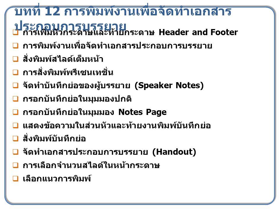 บทที่ 12 การพิมพ์งานเพื่อจัดทำเอกสาร ประกอบการบรรยาย  การเพิ่มหัวกระดาษและท้ายกระดาษ Header and Footer  การพิมพ์งานเพื่อจัดทำเอกสารประกอบการบรรยาย 