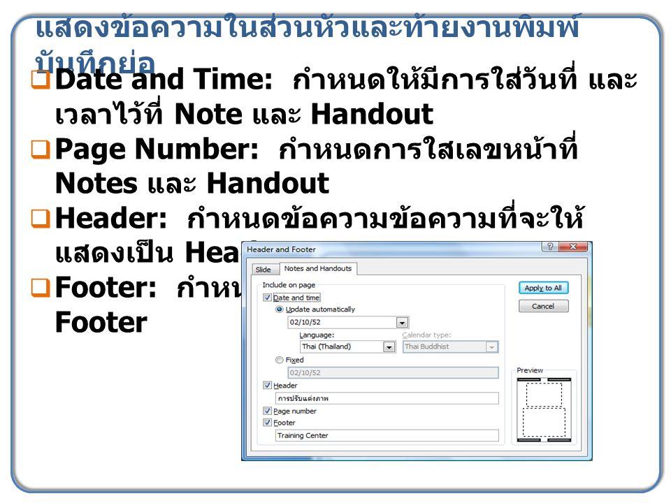 แสดงข้อความในส่วนหัวและท้ายงานพิมพ์ บันทึกย่อ  Date and Time: กำหนดให้มีการใส่วันที่ และ เวลาไว้ที่ Note และ Handout  Page Number: กำหนดการใสเลขหน้า
