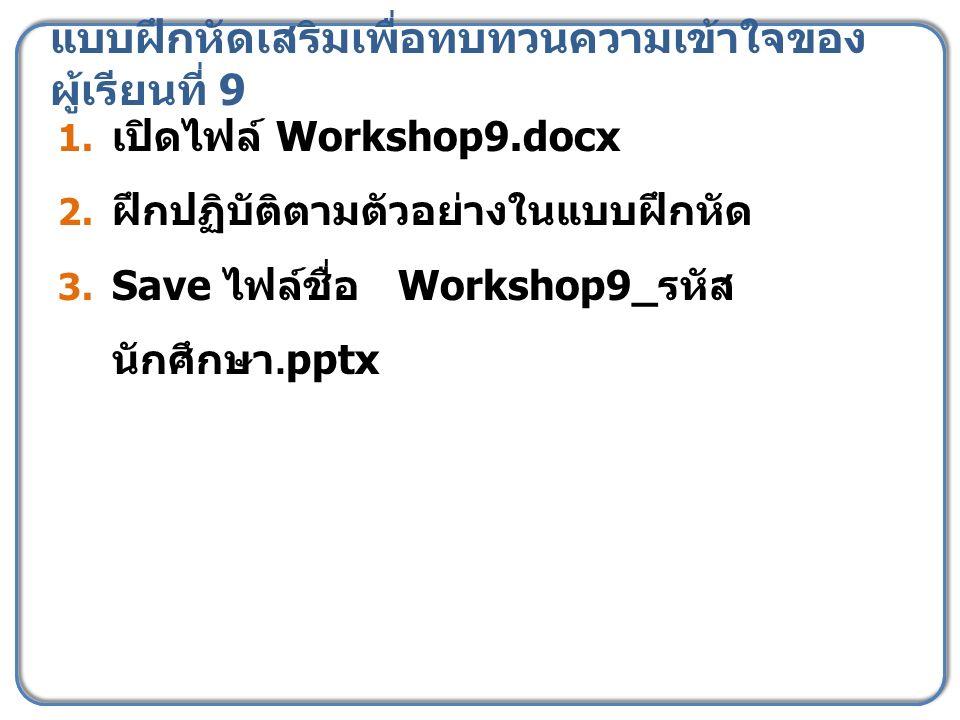 แบบฝึกหัดเสริมเพื่อทบทวนความเข้าใจของ ผู้เรียนที่ 9 1. เปิดไฟล์ Workshop9.docx 2. ฝึกปฏิบัติตามตัวอย่างในแบบฝึกหัด 3. Save ไฟล์ชื่อ Workshop9_ รหัส นั