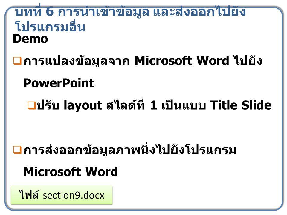 บทที่ 6 การนำเข้าข้อมูล และส่งออกไปยัง โปรแกรมอื่น Demo  การแปลงข้อมูลจาก Microsoft Word ไปยัง PowerPoint  ปรับ layout สไลด์ที่ 1 เป็นแบบ Title Slid