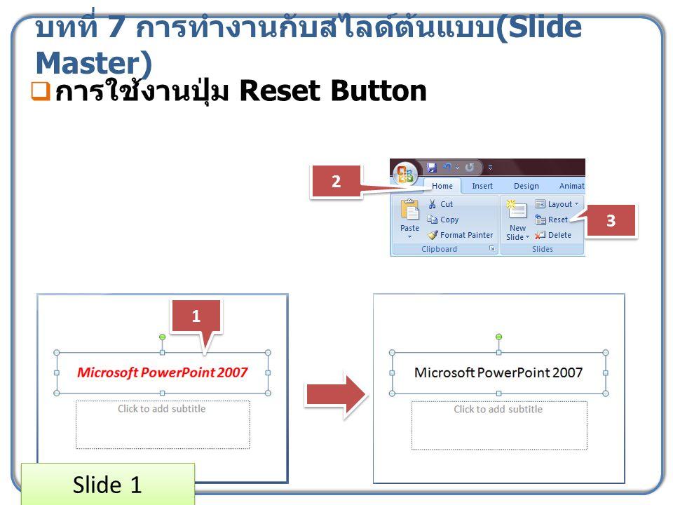บทที่ 7 การทำงานกับสไลด์ต้นแบบ (Slide Master)  การใช้งานปุ่ม Reset Button 1 1 2 2 3 3 Slide 1