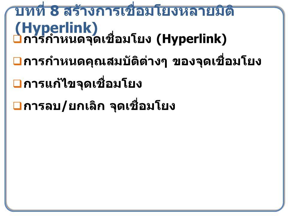 บทที่ 8 สร้างการเชื่อมโยงหลายมิติ (Hyperlink)  การกำหนดจุดเชื่อมโยง (Hyperlink)  การกำหนดคุณสมบัติต่างๆ ของจุดเชื่อมโยง  การแก้ไขจุดเชื่อมโยง  การลบ / ยกเลิก จุดเชื่อมโยง
