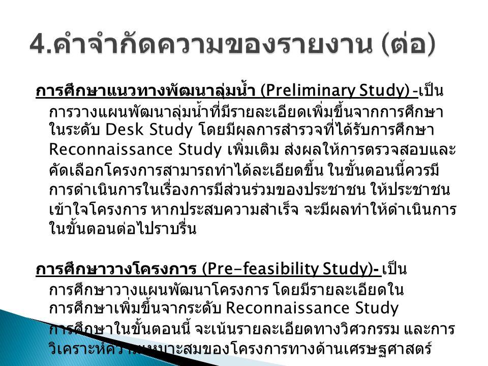 การศึกษาแนวทางพัฒนาลุ่มน้ำ (Preliminary Study) - เป็น การวางแผนพัฒนาลุ่มน้ำที่มีรายละเอียดเพิ่มขึ้นจากการศึกษา ในระดับ Desk Study โดยมีผลการสำรวจที่ได้รับการศึกษา Reconnaissance Study เพิ่มเติม ส่งผลให้การตรวจสอบและ คัดเลือกโครงการสามารถทำได้ละเอียดขึ้น ในขั้นตอนนี้ควรมี การดำเนินการในเรื่องการมีส่วนร่วมของประชาชน ให้ประชาชน เข้าใจโครงการ หากประสบความสำเร็จ จะมีผลทำให้ดำเนินการ ในขั้นตอนต่อไปราบรื่น การศึกษาวางโครงการ (Pre-feasibility Study)- เป็น การศึกษาวางแผนพัฒนาโครงการ โดยมีรายละเอียดใน การศึกษาเพิ่มขึ้นจากระดับ Reconnaissance Study การศึกษาในขั้นตอนนี้ จะเน้นรายละเอียดทางวิศวกรรม และการ วิเคราะห์ความเหมาะสมของโครงการทางด้านเศรษฐศาสตร์