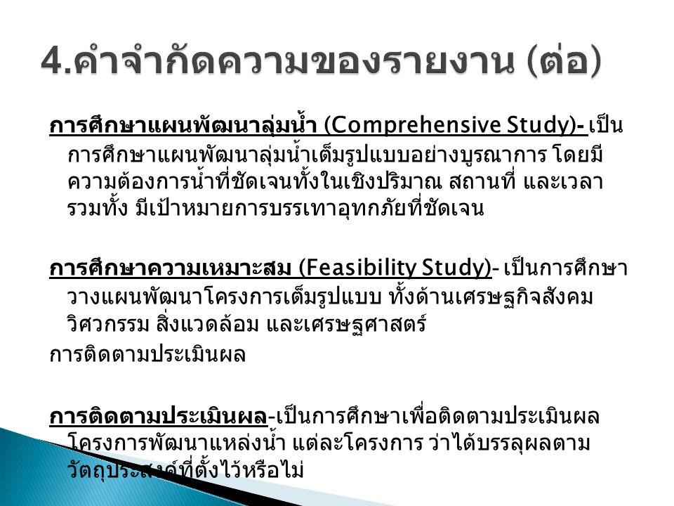 การศึกษาแผนพัฒนาลุ่มน้ำ (Comprehensive Study)- เป็น การศึกษาแผนพัฒนาลุ่มน้ำเต็มรูปแบบอย่างบูรณาการ โดยมี ความต้องการน้ำที่ชัดเจนทั้งในเชิงปริมาณ สถานที่ และเวลา รวมทั้ง มีเป้าหมายการบรรเทาอุทกภัยที่ชัดเจน การศึกษาความเหมาะสม (Feasibility Study)- เป็นการศึกษา วางแผนพัฒนาโครงการเต็มรูปแบบ ทั้งด้านเศรษฐกิจสังคม วิศวกรรม สิ่งแวดล้อม และเศรษฐศาสตร์ การติดตามประเมินผล การติดตามประเมินผล - เป็นการศึกษาเพื่อติดตามประเมินผล โครงการพัฒนาแหล่งน้ำ แต่ละโครงการ ว่าได้บรรลุผลตาม วัตถุประสงค์ที่ตั้งไว้หรือไม่