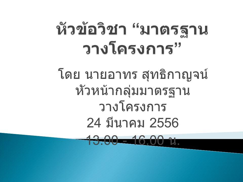 โดย นายอาทร สุทธิกาญจน์ หัวหน้ากลุ่มมาตรฐาน วางโครงการ 24 มีนาคม 2556 13.00 - 16.00 น.