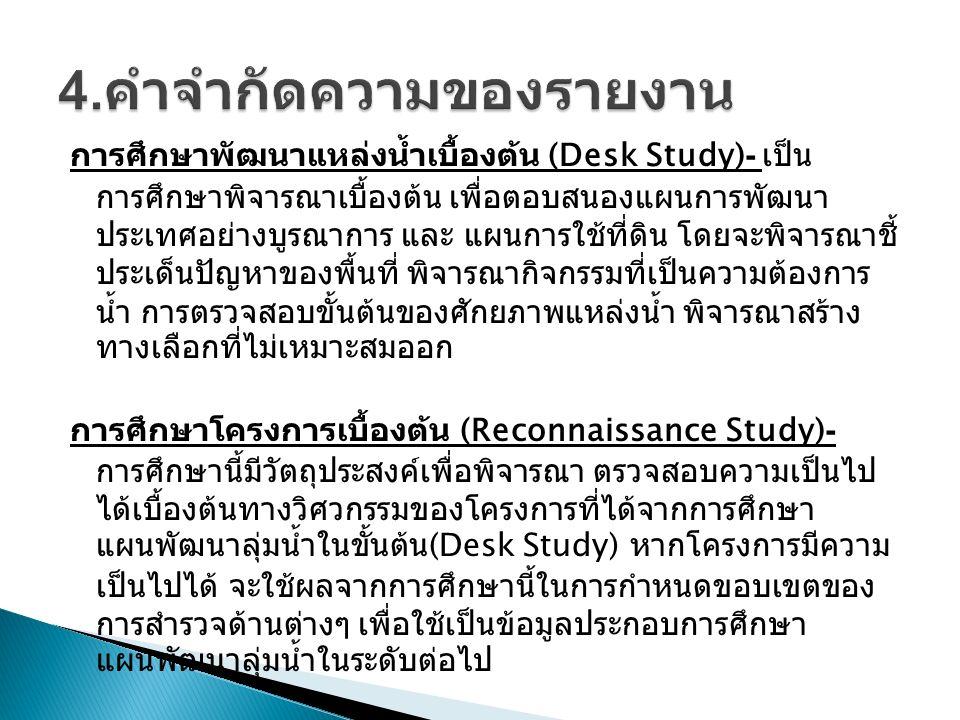 การศึกษาพัฒนาแหล่งน้ำเบื้องต้น (Desk Study)- เป็น การศึกษาพิจารณาเบื้องต้น เพื่อตอบสนองแผนการพัฒนา ประเทศอย่างบูรณาการ และ แผนการใช้ที่ดิน โดยจะพิจารณาชี้ ประเด็นปัญหาของพื้นที่ พิจารณากิจกรรมที่เป็นความต้องการ น้ำ การตรวจสอบขั้นต้นของศักยภาพแหล่งน้ำ พิจารณาสร้าง ทางเลือกที่ไม่เหมาะสมออก การศึกษาโครงการเบื้องต้น (Reconnaissance Study)- การศึกษานี้มีวัตถุประสงค์เพื่อพิจารณา ตรวจสอบความเป็นไป ได้เบื้องต้นทางวิศวกรรมของโครงการที่ได้จากการศึกษา แผนพัฒนาลุ่มน้ำในขั้นต้น (Desk Study) หากโครงการมีความ เป็นไปได้ จะใช้ผลจากการศึกษานี้ในการกำหนดขอบเขตของ การสำรวจด้านต่างๆ เพื่อใช้เป็นข้อมูลประกอบการศึกษา แผนพัฒนาลุ่มน้ำในระดับต่อไป