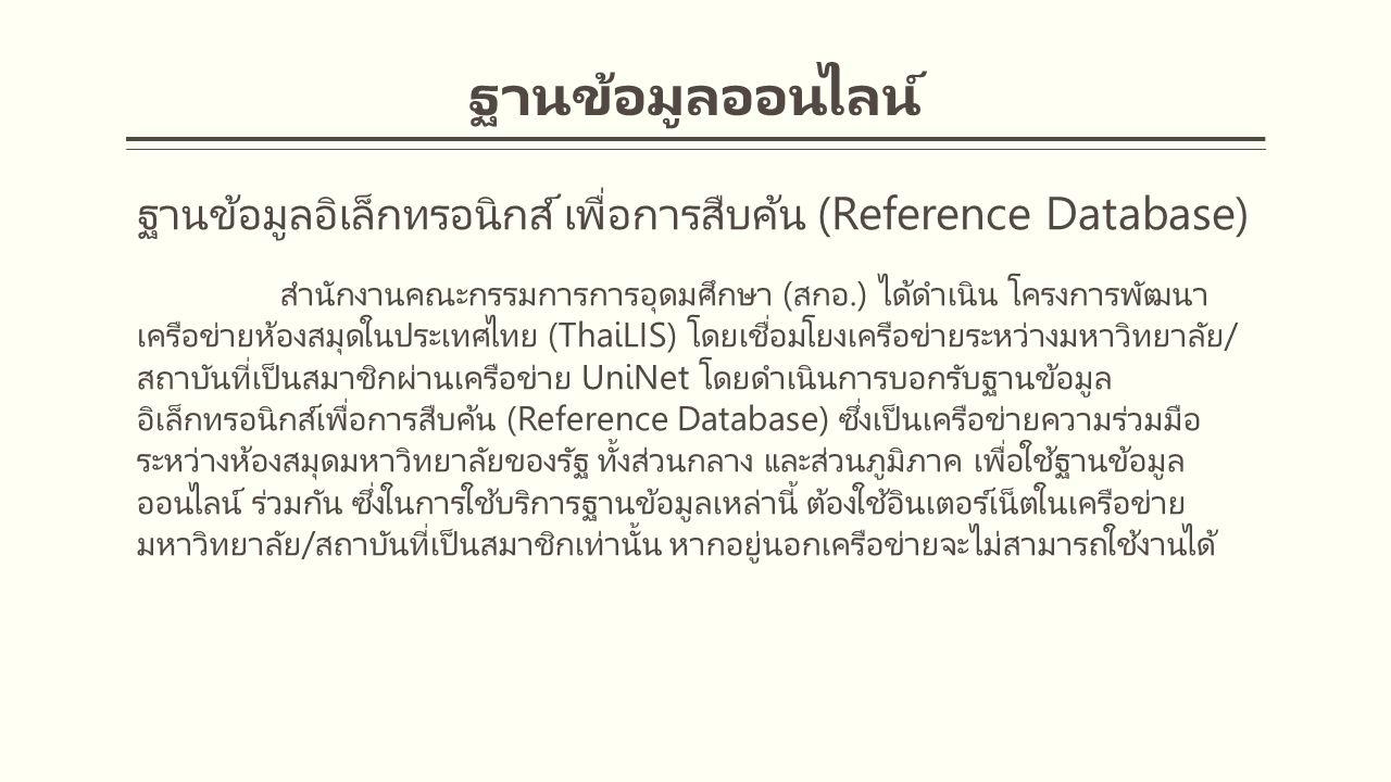 ฐานข้อมูลออนไลน์ ฐานข้อมูลอิเล็กทรอนิกส์ เพื่อการสืบค้น (Reference Database) สำนักงานคณะกรรมการการอุดมศึกษา (สกอ.) ได้ดำเนิน โครงการพัฒนา เครือข่ายห้องสมุดในประเทศไทย (ThaiLIS) โดยเชื่อมโยงเครือข่ายระหว่างมหาวิทยาลัย/ สถาบันที่เป็นสมาชิกผ่านเครือข่าย UniNet โดยดำเนินการบอกรับฐานข้อมูล อิเล็กทรอนิกส์เพื่อการสืบค้น (Reference Database) ซึ่งเป็นเครือข่ายความร่วมมือ ระหว่างห้องสมุดมหาวิทยาลัยของรัฐ ทั้งส่วนกลาง และส่วนภูมิภาค เพื่อใช้ฐานข้อมูล ออนไลน์ ร่วมกัน ซึ่งในการใช้บริการฐานข้อมูลเหล่านี้ ต้องใช้อินเตอร์เน็ตในเครือข่าย มหาวิทยาลัย/สถาบันที่เป็นสมาชิกเท่านั้น หากอยู่นอกเครือข่ายจะไม่สามารถใช้งานได้
