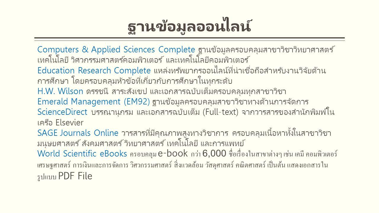Computers & Applied Sciences Complete ฐานข้อมูลครอบคลุมสาขาวิชาวิทยาศาสตร์ เทคโนโลยี วิศวกรรมศาสตร์คอมพิวเตอร์ และเทคโนโลยีคอมพิวเตอร์ Education Research Complete แหล่งทรัพยากรออนไลน์ที่น่าเชื่อถือสำหรับงานวิจัยด้าน การศึกษา โดยครอบคลุมหัวข้อที่เกี่ยวกับการศึกษาในทุกระดับ H.W.